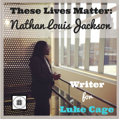 These Lives Matter: Nathan Louis Jackson Writer for Luke Cage